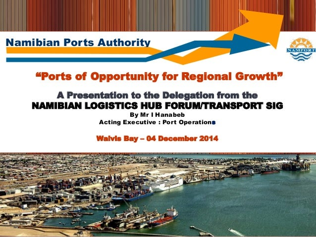 "Namibian Ports Authority ""Ports of Opportunity for Regional Growth"" A Presentation to the Delegation from the NAMIBIAN LOG..."