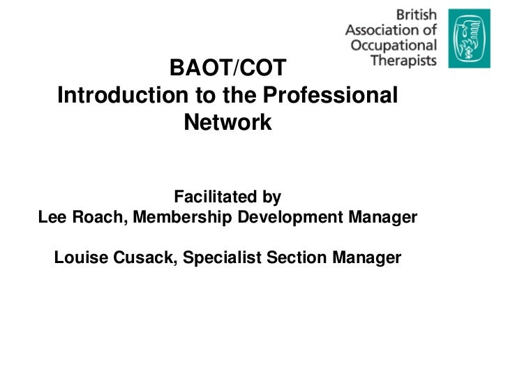 BAOT/COT<br />Introduction to the Professional Network<br />Facilitated by <br />Lee Roach, Membership Development Manager...