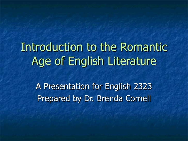 Introduction to the Romantic  Age of English Literature  A Presentation for English 2323  Prepared by Dr. Brenda Cornell