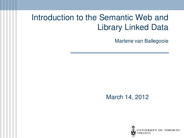 Introduction to the Semantic Web and Library Linked Data Marlene van Ballegooie  March 14, 2012