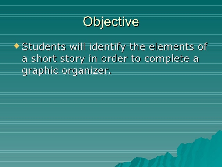 Objective <ul><li>Students will identify the elements of a short story in order to complete a graphic organizer. </li></ul>