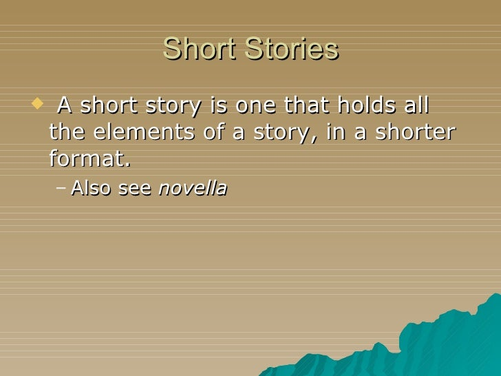 Short Stories <ul><li>A short story is one that holds all the elements of a story, in a shorter format. </li></ul><ul><ul>...