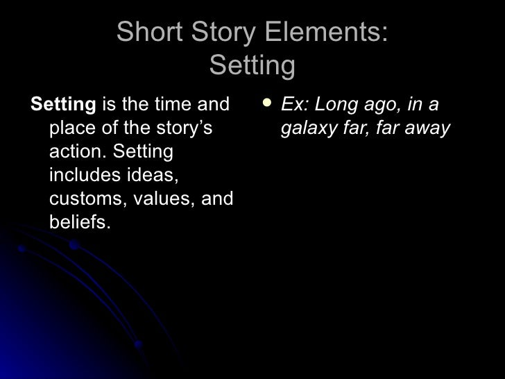 Short Story Elements: Setting <ul><li>Setting  is the time and place of the story's action. Setting includes ideas, custom...