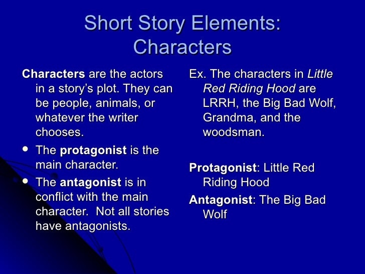 Short Story Elements: Characters <ul><li>Characters  are the actors in a story's plot. They can be people, animals, or wha...