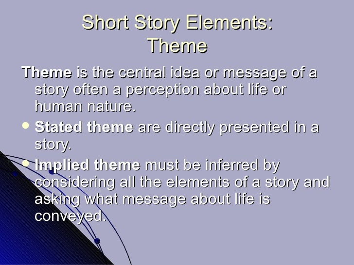 Short Story Elements: Theme <ul><li>Theme  is the central idea or message of a story often a perception about life or huma...