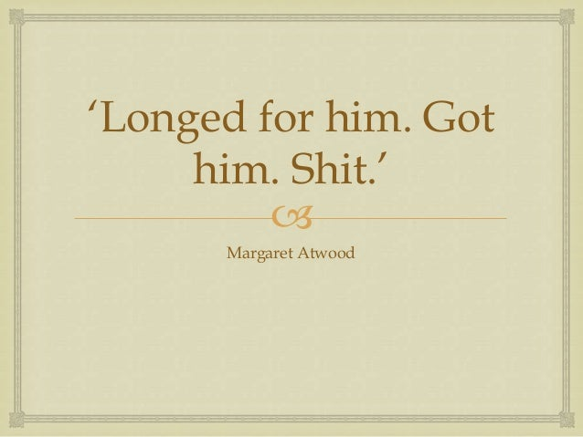 'Longed for him. Got     him. Shit.'               Margaret Atwood