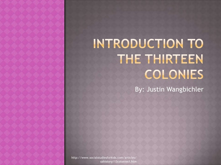 Introduction to the Thirteen Colonies<br />By: Justin Wangbichler<br />http://www.socialstudiesforkids.com/articles/ushist...