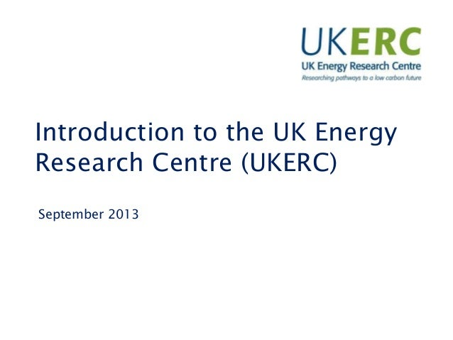 Introduction to the UK Energy Research Centre (UKERC) September 2013