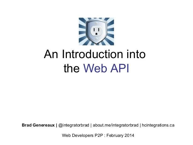An Introduction into the Web API  Brad Genereaux   @integratorbrad   about.me/integratorbrad   hcintegrations.ca Web Devel...