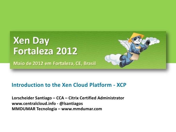 Introduction to the Xen Cloud Platform - XCPLorscheider Santiago – CCA – Citrix Certified Administratorwww.centralcloud.in...