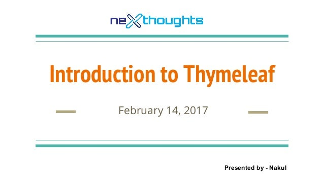 Introduction to Thymeleaf February 14, 2017 Presented by - Nakul