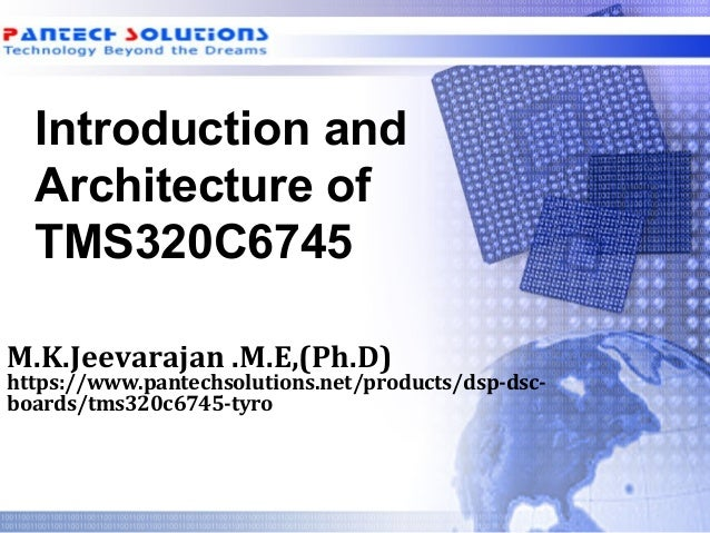 Introduction and Architecture of TMS320C6745 M.K.Jeevarajan .M.E,(Ph.D) https://www.pantechsolutions.net/products/dsp-dsc-...