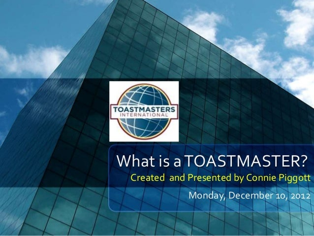 What is a TOASTMASTER? Created and Presented by Connie Piggott             Monday, December 10, 2012
