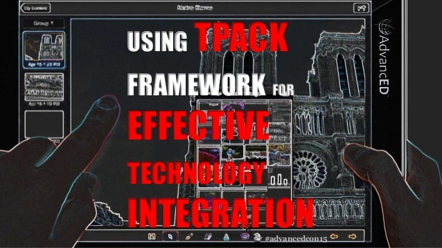 #advancedcon15 © 2015 AdvancED USING TPACK FRAMEWORK FOR EFFECTIVE TECHNOLOGY INTEGRATION#advancedcon15