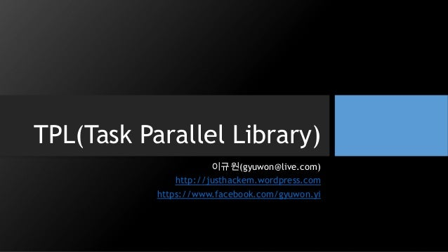 TPL(Task Parallel Library) 이규원(gyuwon@live.com) http://justhackem.wordpress.com https://www.facebook.com/gyuwon.yi