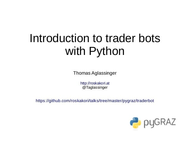 Introduction to trader bots with Python Thomas Aglassinger http://roskakori.at @Taglassinger https://github.com/roskakori/...
