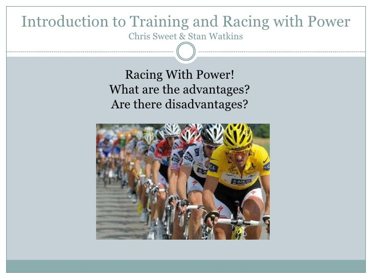 Introduction to Training and Racing with PowerChris Sweet & Stan Watkins<br />Racing With Power!<br />What are the advanta...