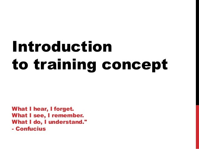 """Introductionto training conceptWhat I hear, I forget.What I see, I remember.What I do, I understand.""""- Confucius"""