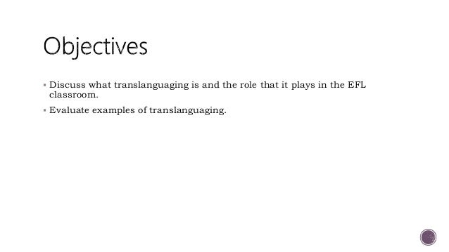  Discuss what translanguaging is and the role that it plays in the EFL classroom.  Evaluate examples of translanguaging.