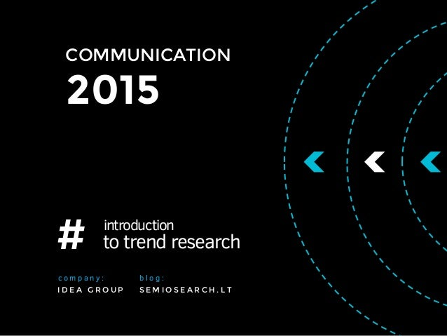 COMMUNICATION 2015 # introduction to trend research S E M I O S E A R C H . L T b l o g : I D E A G R O U P c o m p a n y :