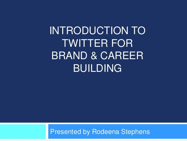 INTRODUCTION TO   TWITTER FOR BRAND & CAREER    BUILDINGPresented by Rodeena Stephens
