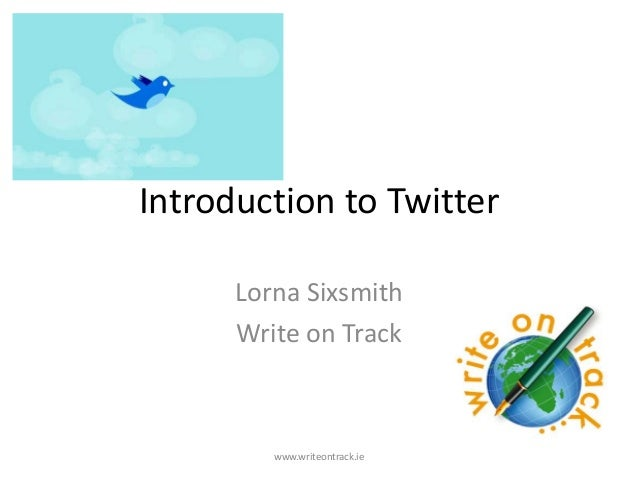Introduction to Twitter      Lorna Sixsmith      Write on Track         www.writeontrack.ie