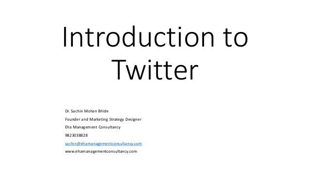 Introduction to Twitter Dr. Sachin Mohan Bhide Founder and Marketing Strategy Designer Eha Management Consultancy 98230388...