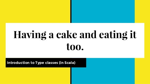 Having a cake and eating it too. Introduction to Type classes (in Scala)
