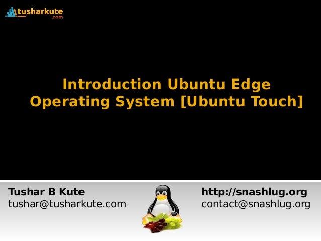 Introduction Ubuntu Edge  Operating System [Ubuntu Touch]  Tushar B Kute  tushar@tusharkute.com  http://snashlug.org  cont...