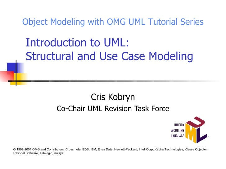Introduction to UML: Structural and Use Case Modeling Cris Kobryn Co-Chair UML Revision Task Force Object Modeling with OM...