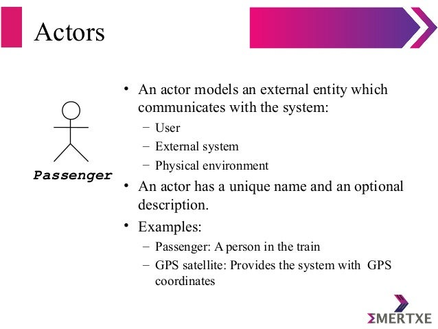 Actors • An actor models an external entity which communicates with the system: – User – External system – Physical enviro...