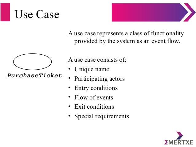 Use Case A use case represents a class of functionality provided by the system as an event flow. A use case consists of: •...