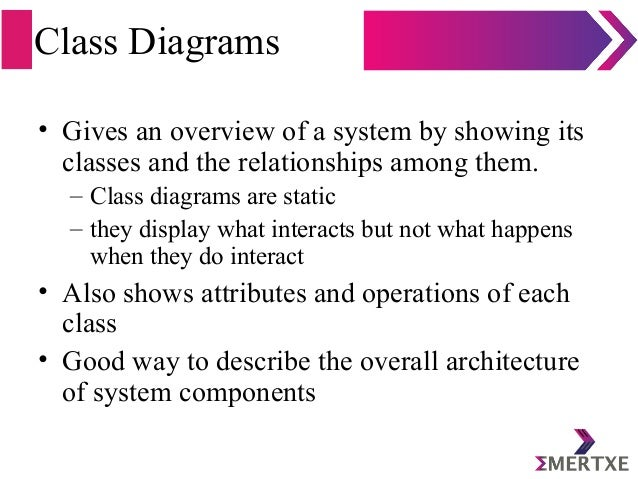 Class Diagrams • Gives an overview of a system by showing its classes and the relationships among them. – Class diagrams a...