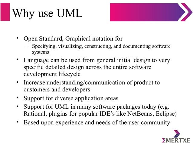 Why use UML • Open Standard, Graphical notation for – Specifying, visualizing, constructing, and documenting software syst...
