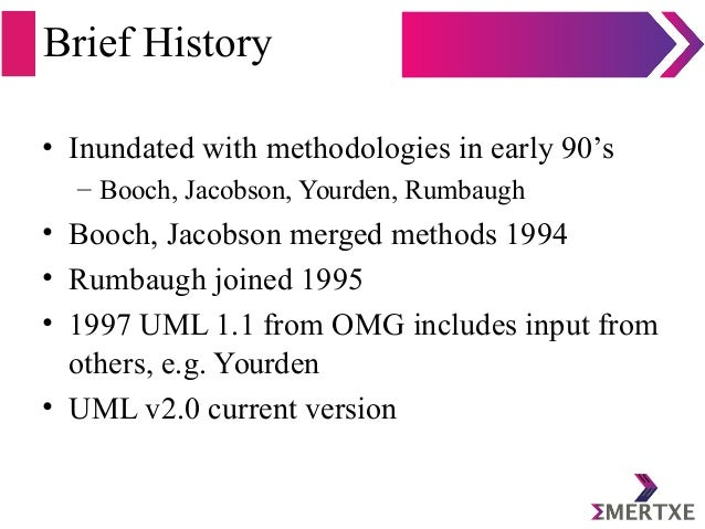 Brief History • Inundated with methodologies in early 90's – Booch, Jacobson, Yourden, Rumbaugh • Booch, Jacobson merged m...