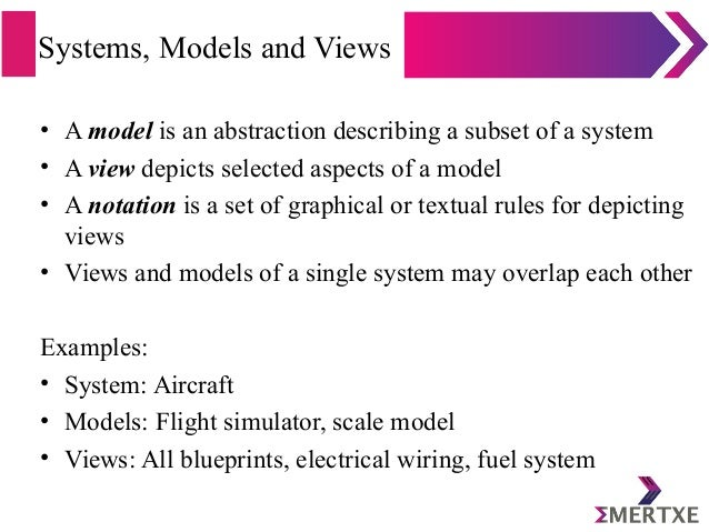 Systems, Models and Views • A model is an abstraction describing a subset of a system • A view depicts selected aspects of...