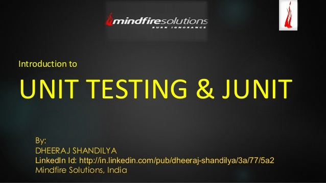Introduction to UNIT TESTING & JUNIT By: DHEERAJ SHANDILYA LinkedIn Id: http://in.linkedin.com/pub/dheeraj-shandilya/3a/77...