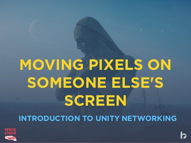 MOVING PIXELS ON SOMEONE ELSE'S SCREEN INTRODUCTION TO UNITY NETWORKING