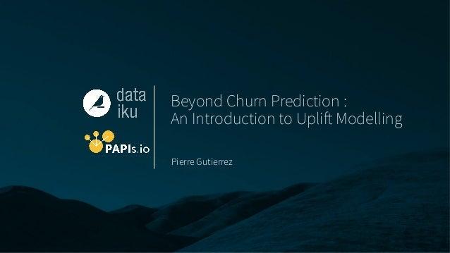 Beyond Churn Prediction : An Introduction to Uplift Modelling Pierre Gutierrez