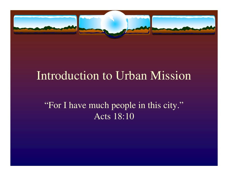 """Introduction to Urban Mission   """"For I have much people in this city.""""               Acts 18:10"""