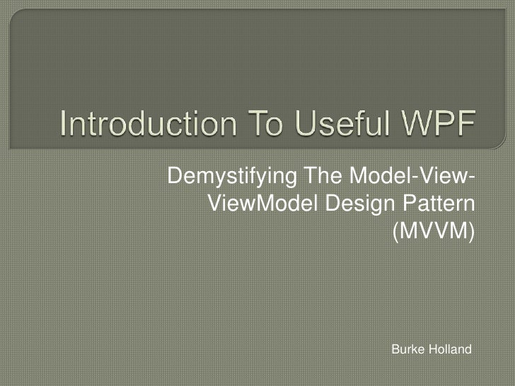 Introduction To Useful WPF<br />Demystifying The Model-View-  ViewModel Design Pattern (MVVM)<br />Burke Holland<br />