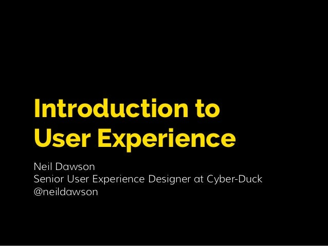 Introduction to  User Experience  Neil Dawson  Senior User Experience Designer at Cyber-Duck  @neildawson