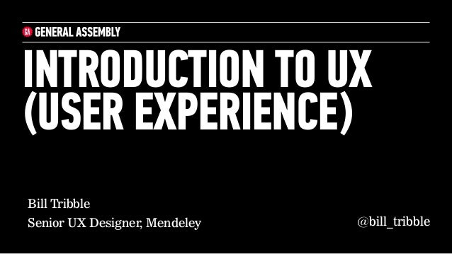 Bill Tribble Senior UX Designer, Mendeley INTRODUCTION TO UX (USER EXPERIENCE) @bill_tribble