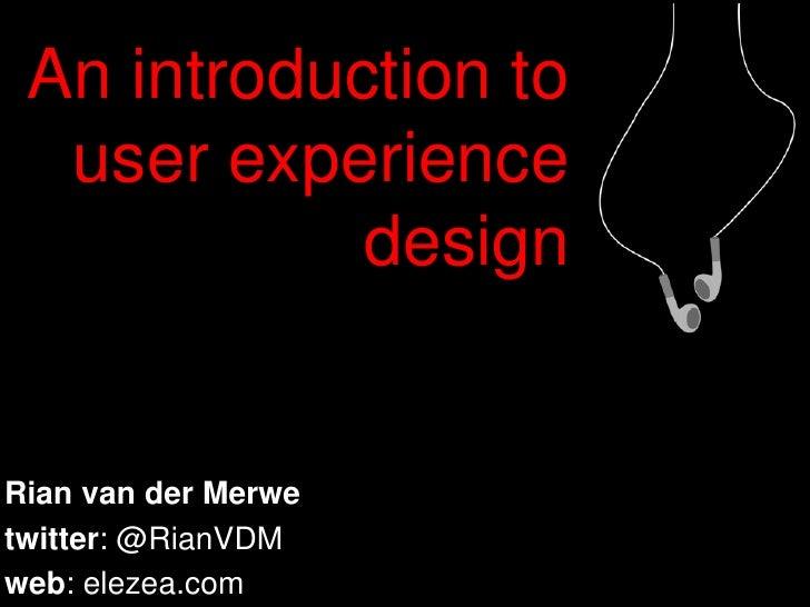 An introduction to user experience design<br />Rian van der Merwe<br />twitter: @RianVDM<br />web: elezea.com<br />