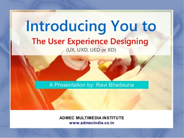Introducing You to The User Experience Designing (UX, UXD, UED or XD) A Presentation by: Ravi Bhadauria ADMEC MULTIMEDIA I...
