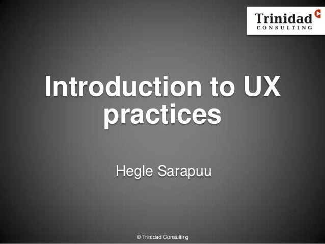Introduction to UXpracticesHegle Sarapuu© Trinidad Consulting