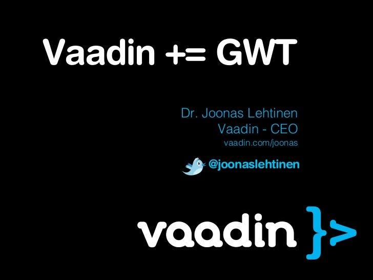 Vaadin += GWT       Dr. Joonas Lehtinen             Vaadin - CEO              vaadin.com/joonas           @joonaslehtinen