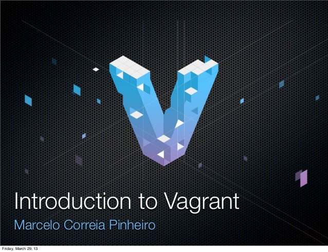 Introduction to Vagrant      Marcelo Correia PinheiroFriday, March 29, 13