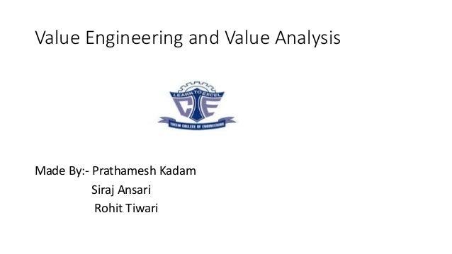 Value Engineering and Value Analysis Made By:- Prathamesh Kadam Siraj Ansari Rohit Tiwari