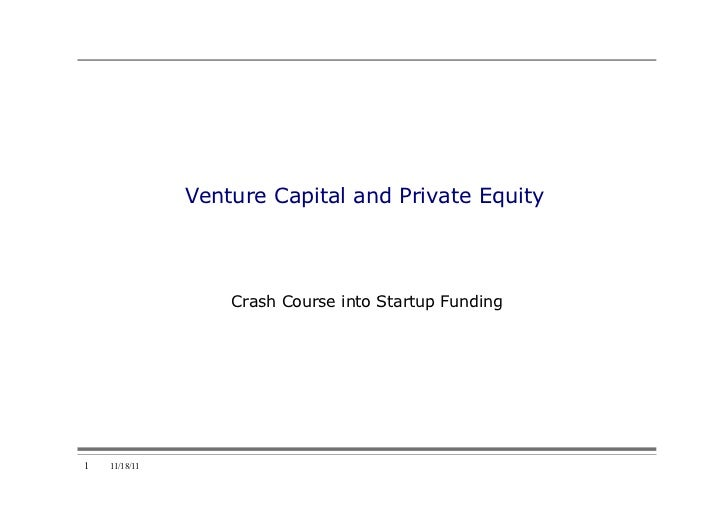 Venture Capital and Private Equity                   Crash Course into Startup Funding1   11/18/11